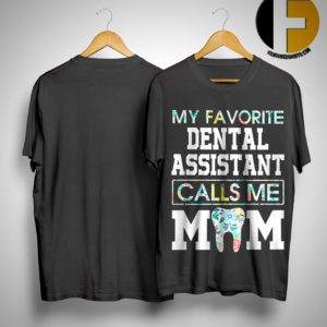 Floral My Favorite Dental Assistant Calls Me Mom Shirt