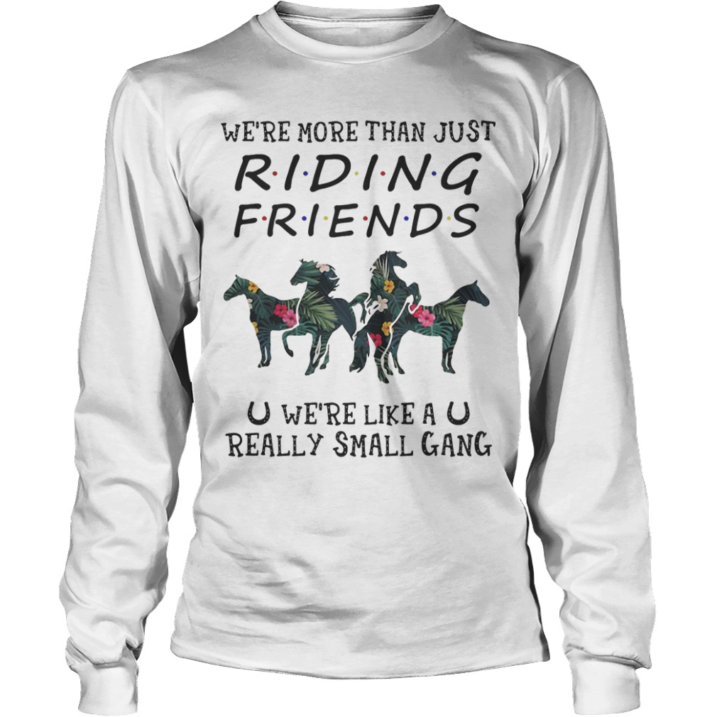 Floral We're More Than Just Riding Friends We're Like A Really Small Gang Longsleeve Tee