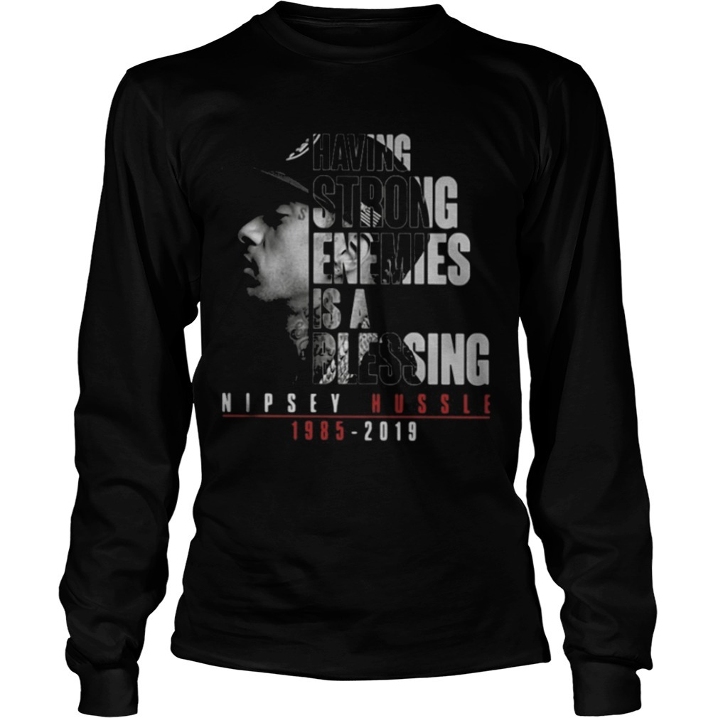 Having Strong Enemies Is A Blessing Nipsey Hussle 1985 2019 Longsleeve Tee
