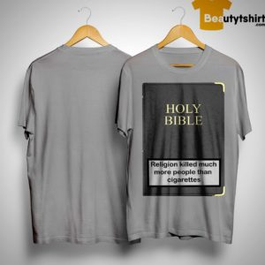 Holy Bible Religion Killed Much More People Than Cigarettes Shirt