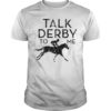 Horse Racing Talk Derby To Me Shirt