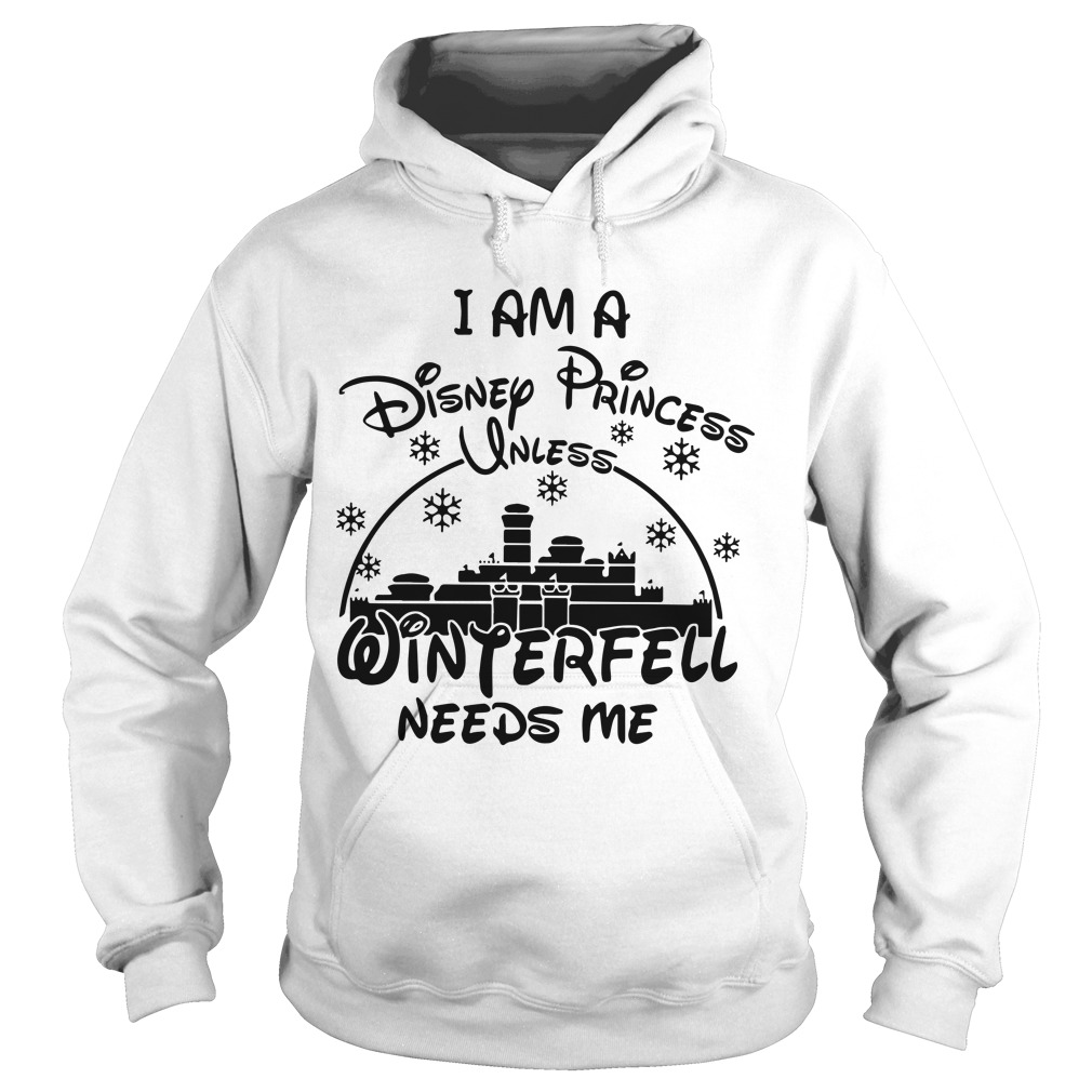 I Am A Disney Princess Unless Winterfell Needs Me Hoodie
