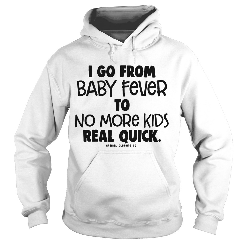 I Go From Baby Fever To No More Kids Real Quick Hoodie