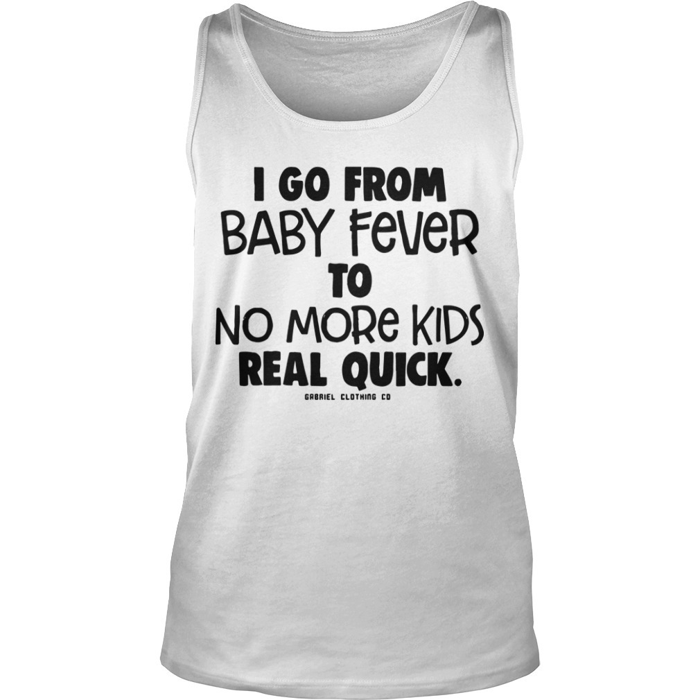 I Go From Baby Fever To No More Kids Real Quick Tank Top