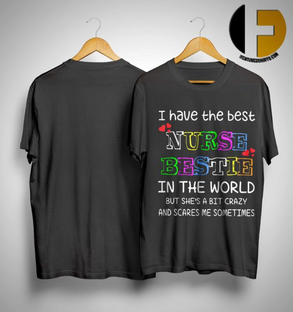 I Have The Best Nurse Bestie In The World But She's A Bit Crazy And Scares Me Sometimes Shirt
