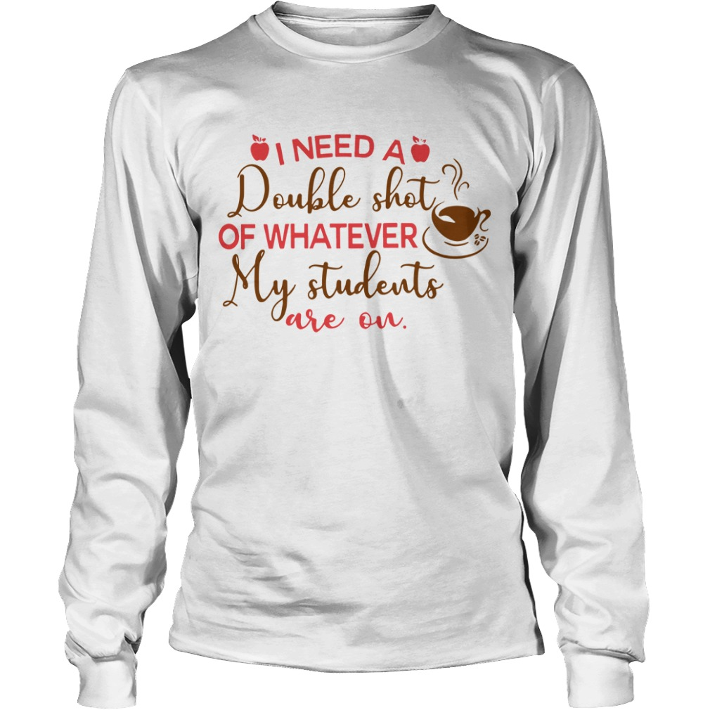 I Need A Double Shot Of Whatever My Students Are On Longsleeve Tee