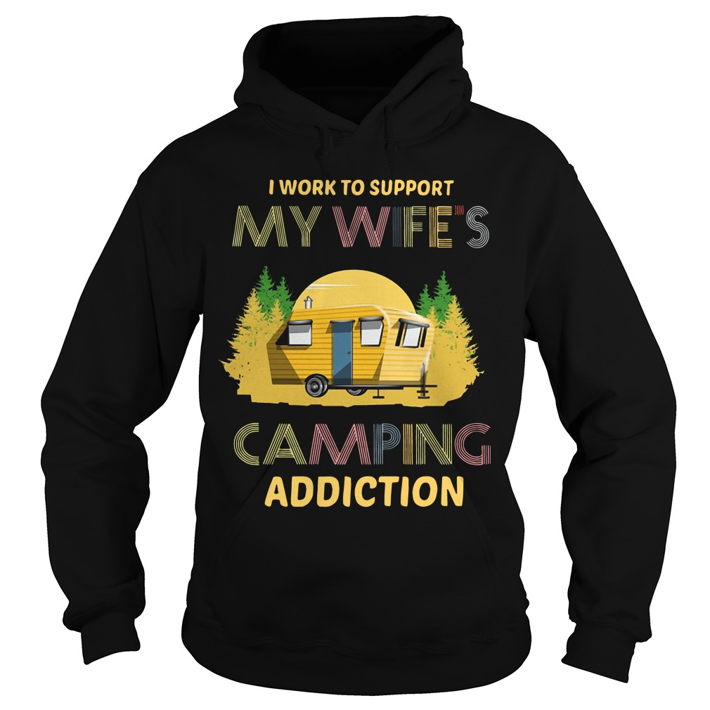 I Work To Support My Wife's Camping Addiction Hoodie