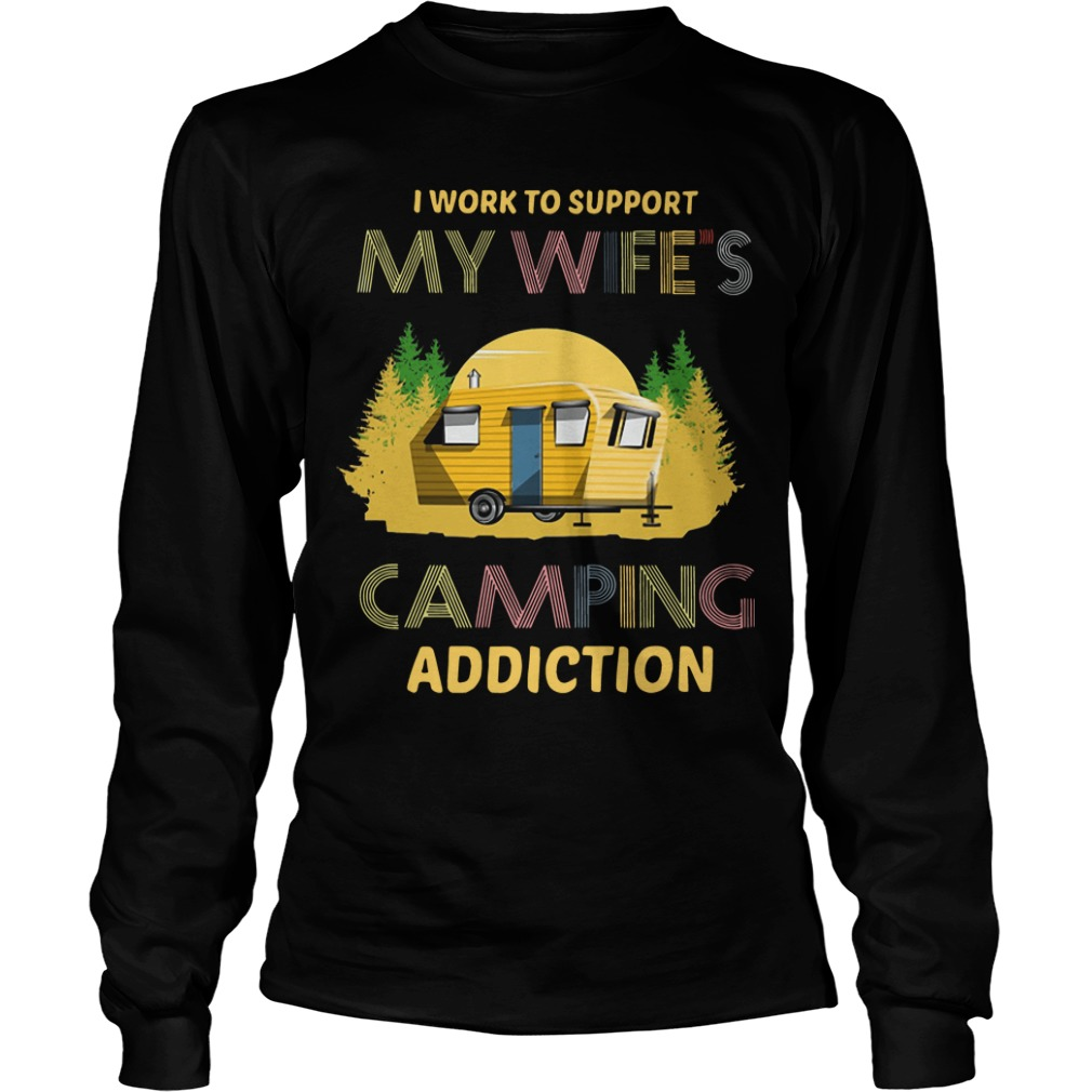 I Work To Support My Wife's Camping Addiction Longsleeve Tee