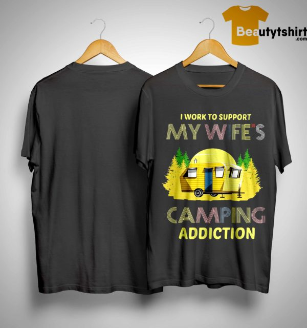 I Work To Support My Wife's Camping Addiction Shirt