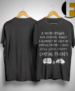 If You're Uptight Non Cussing Fancy & Schmancy We Can't Be Camping Friends Shirt