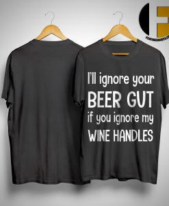 I'll Ignore Your Beer Gut If You Ignore My Wine Handles Shirt