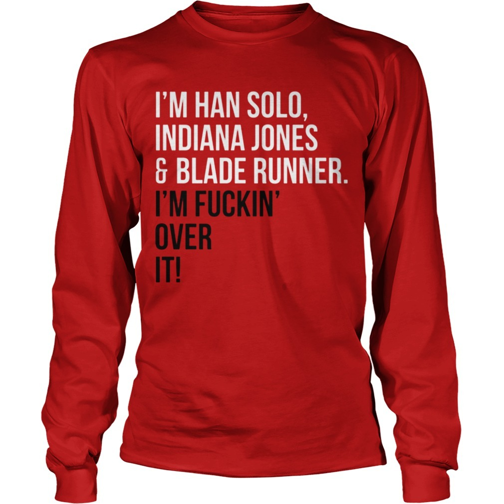 I'm Han Solo Indiana Jones And Blade Runner I'm Fuckin Over It Longsleeve Tee