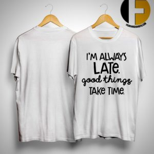I'm Late Good Things Take Time Shirt