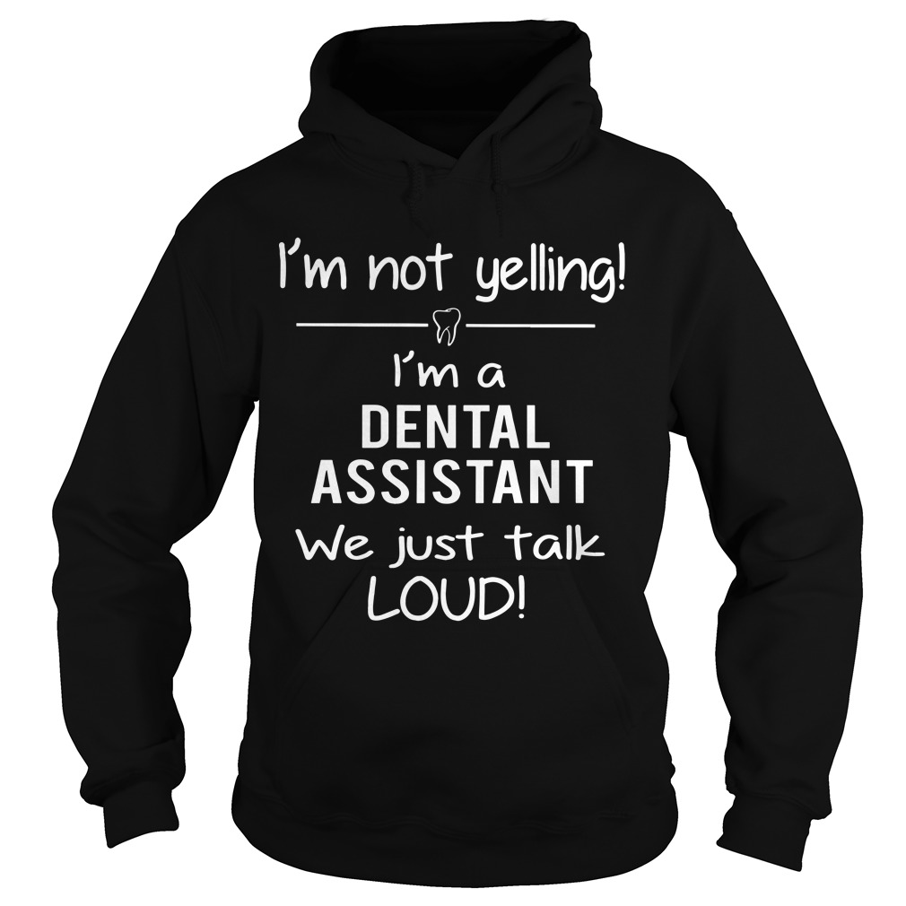 I'm Not Yelling I'm A Dental Assistant We Just Talk Loud Hoodie