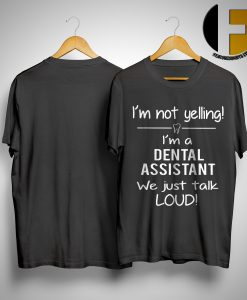 I'm Not Yelling I'm A Dental Assistant We Just Talk Loud Shirt