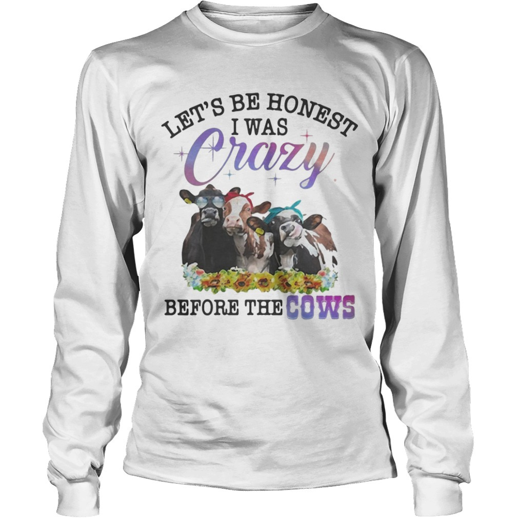 Let's Be Honest I Was Crazy Before The Cows Longsleeve Tee