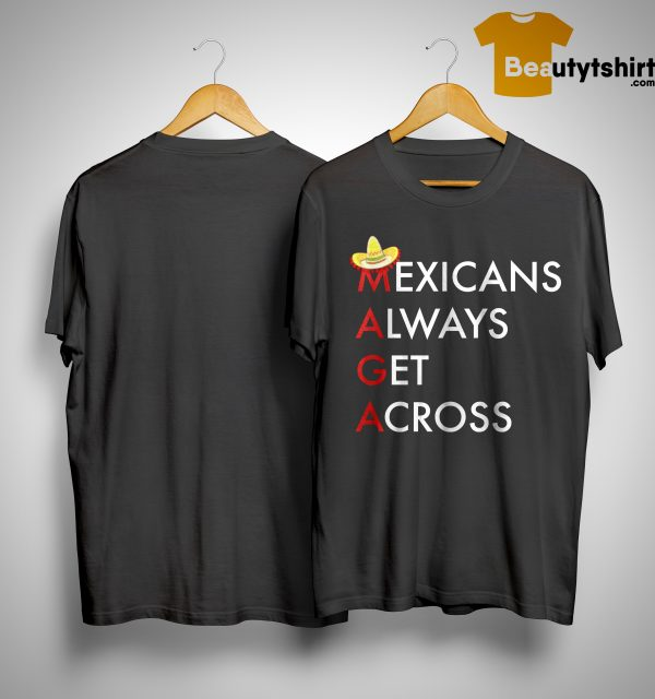 Mexicans Always Get Across Shirt