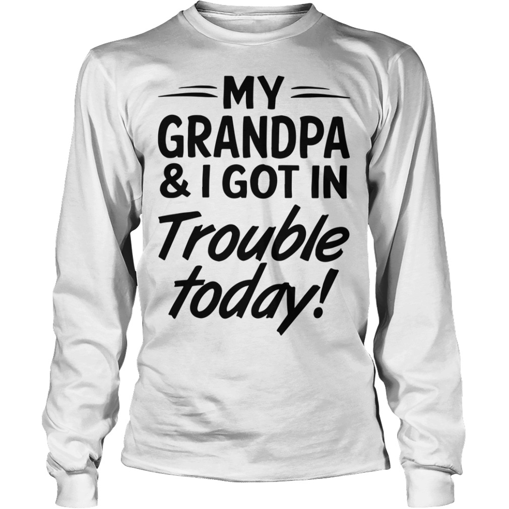 My Grandpa And I Got In Trouble Today LoMy Grandpa And I Got In Trouble Today Longsleeve Teengsleeve Tee