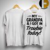 My Grandpa And I Got In Trouble Today Shirt