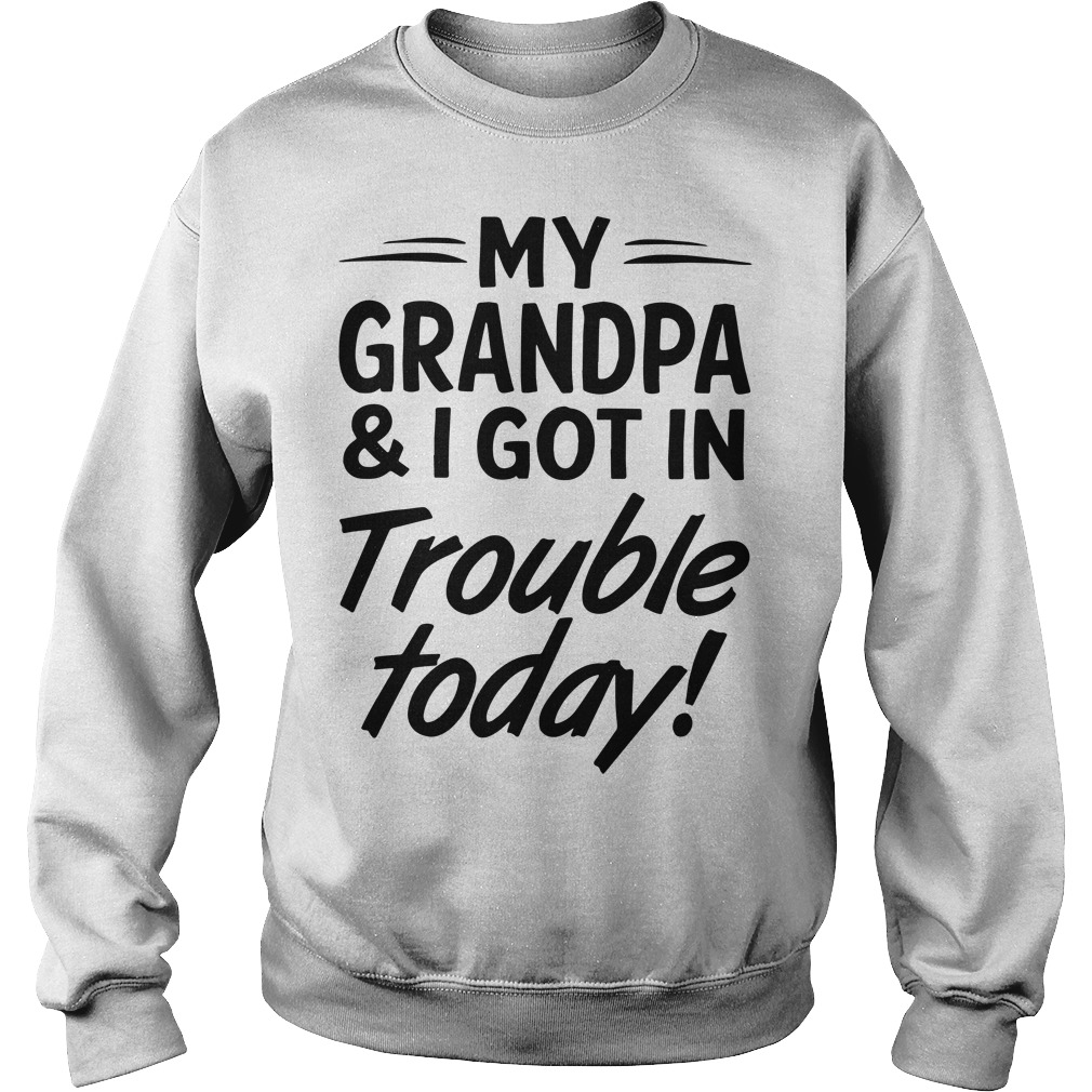 My Grandpa And I Got In Trouble Today Sweater