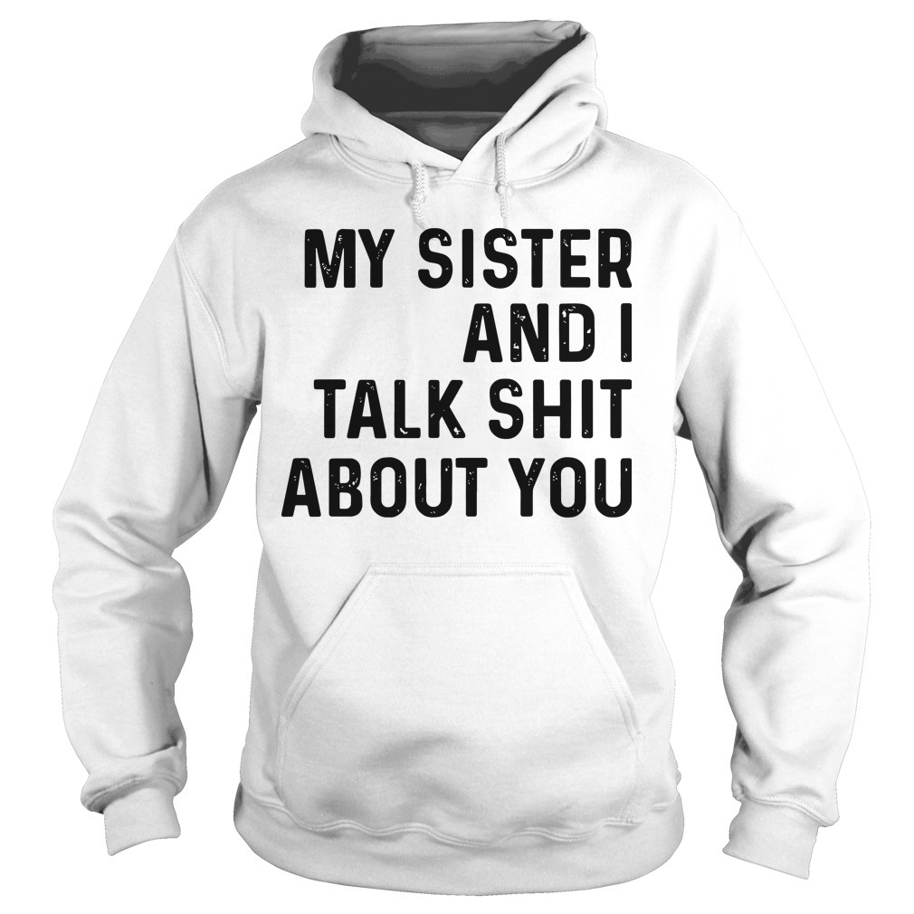 My Sister And I Talk Shit About You Hoodie