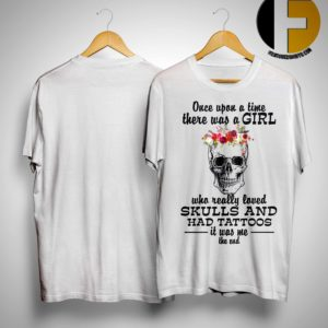 Once Upon A Time There Was A Girl Who Really Loved Skulls And Had Tattoos Shirt