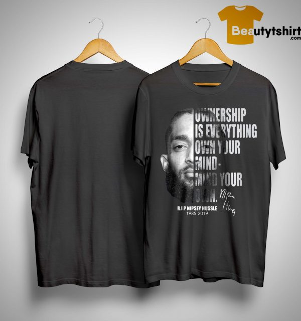 Ownership Is Everything Own Your Mind Mind Your Own Rip Nipsey Hussle Shirt