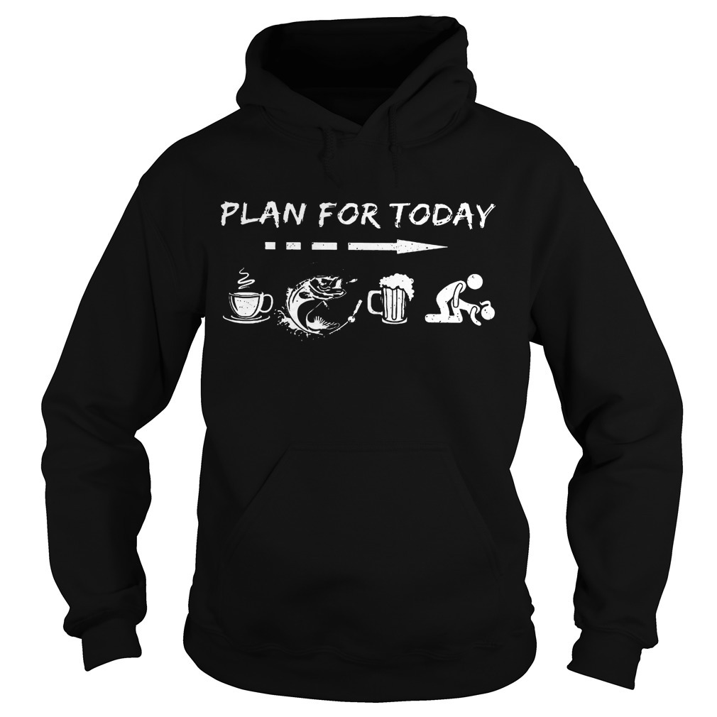 Plan For Today Coffee Fishing Beer And Sex Hoodie