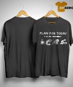 Plan For Today Coffee Fishing Beer And Sex Shirt