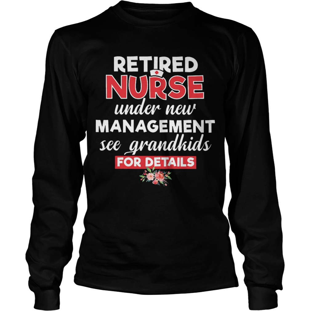 Retired Nurse Under New Management See Grandkis For Details Longsleeve Tee