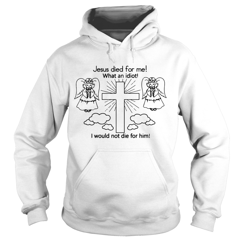 Shawi Jesus Died For Me What An Idiot I Would Not Die For Him Hoodie