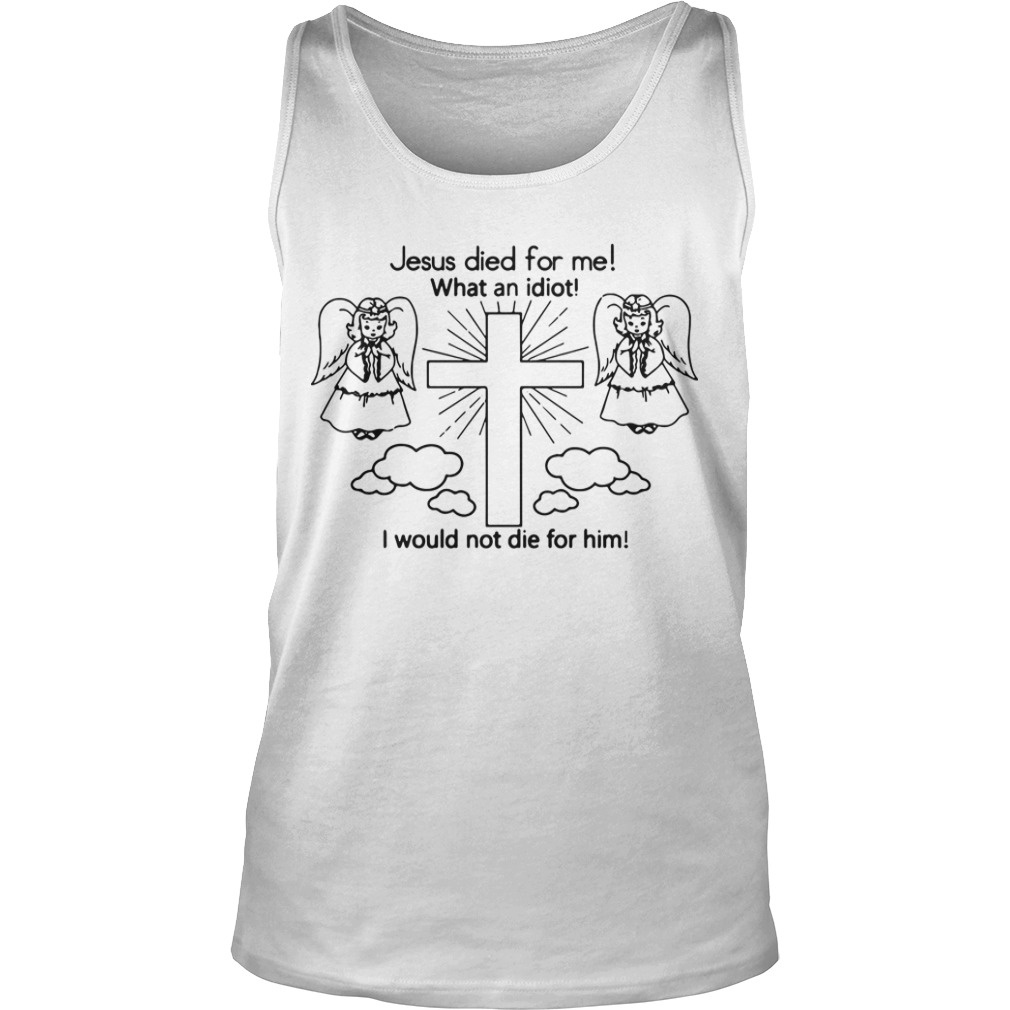 Shawi Jesus Died For Me What An Idiot I Would Not Die For Him Tank Top