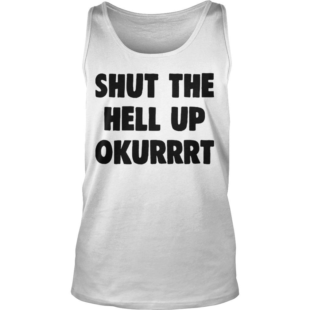 Shut The Hell Up Okurrrt Tank Top