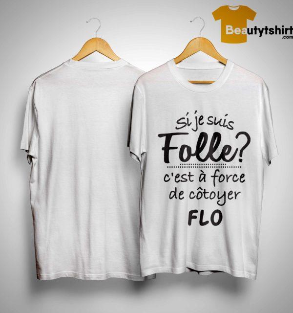 Si Je Suis Folle C'est À Force De Côtoyer Flo Shirt