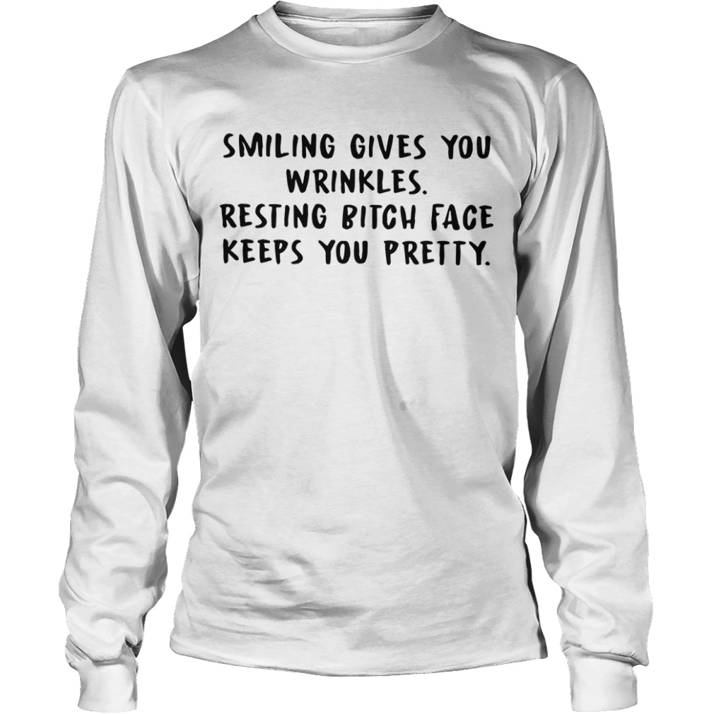 Smiling Gives You Wrinkles Resting Bitch Face Keeps You Pretty Longsleeve Tee
