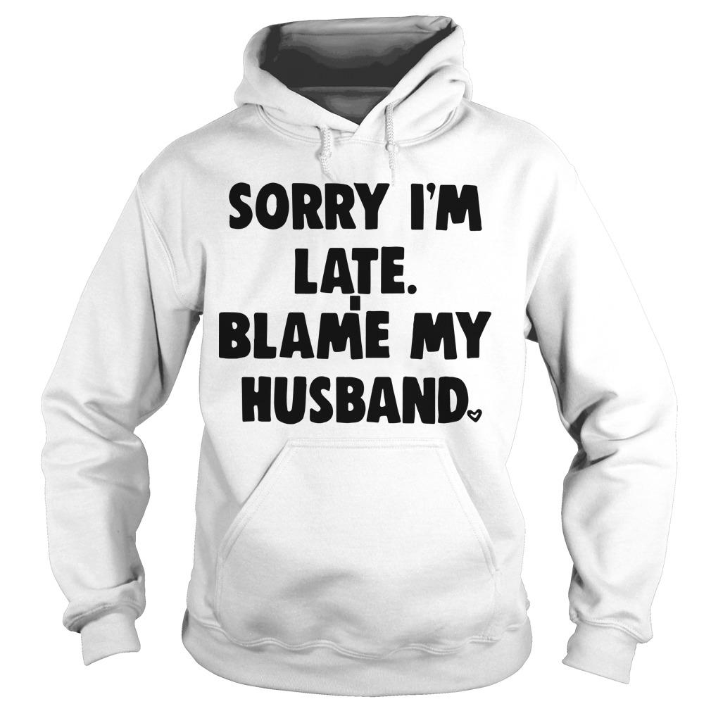 Sorry I'm Late Blame My Husband Hoodie