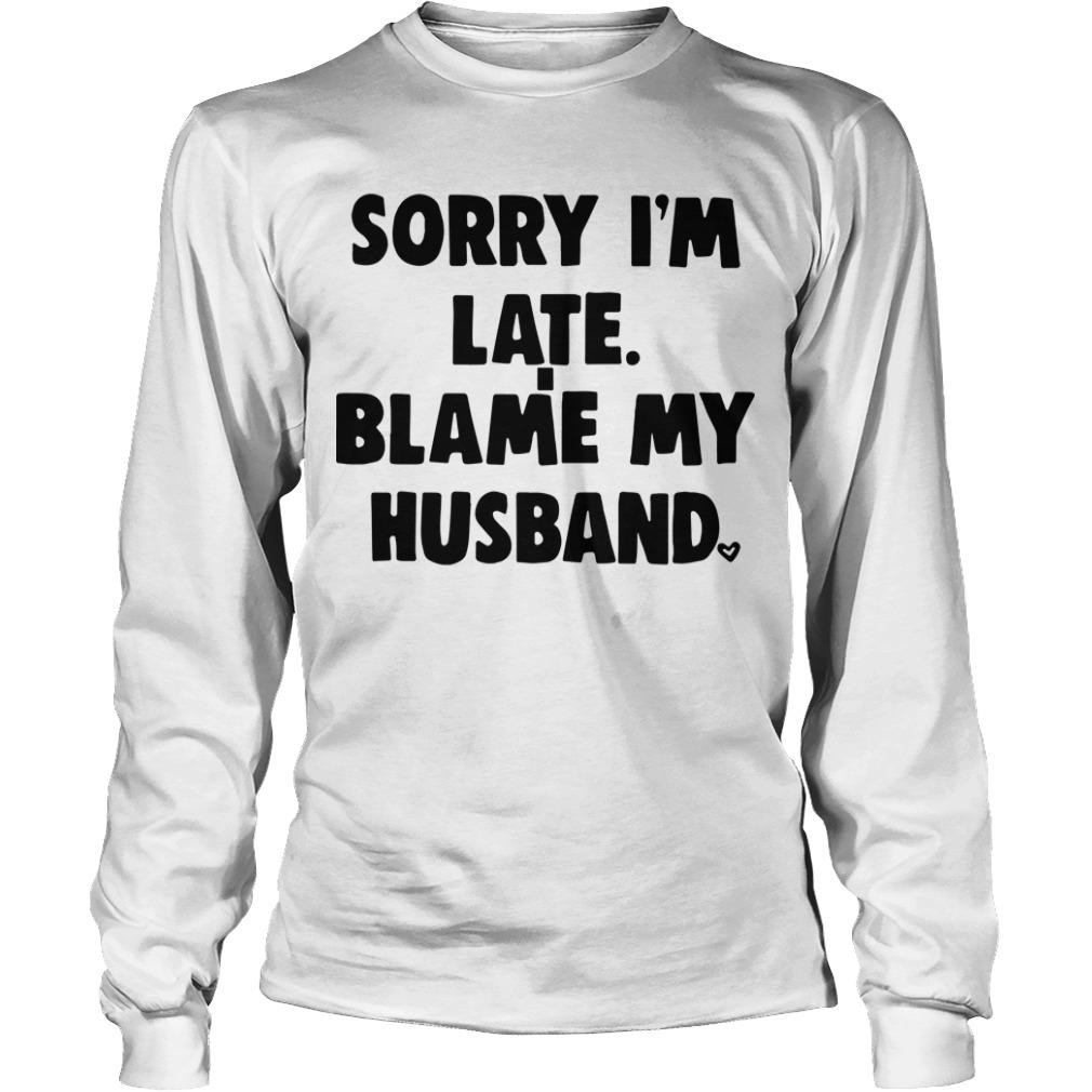 Sorry I'm Late Blame My Husband Longsleeve Tee