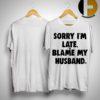 Sorry I'm Late Blame My Husband Shirt