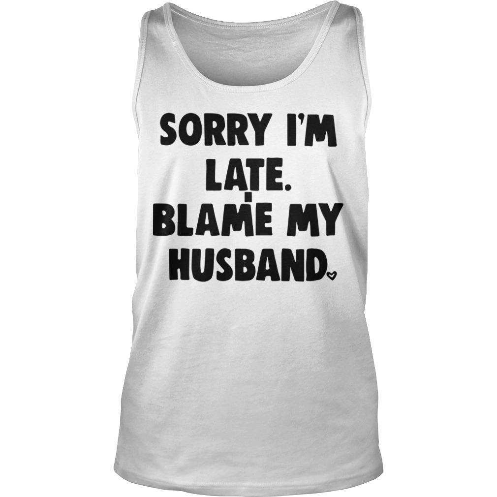 Sorry I'm Late Blame My Husband Tank Top