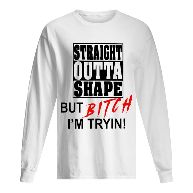 Straight Outta Shape But Bitch I'm Tryin Longsleeve Tee