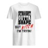 Straight Outta Shape But Bitch I'm Tryin Shirt