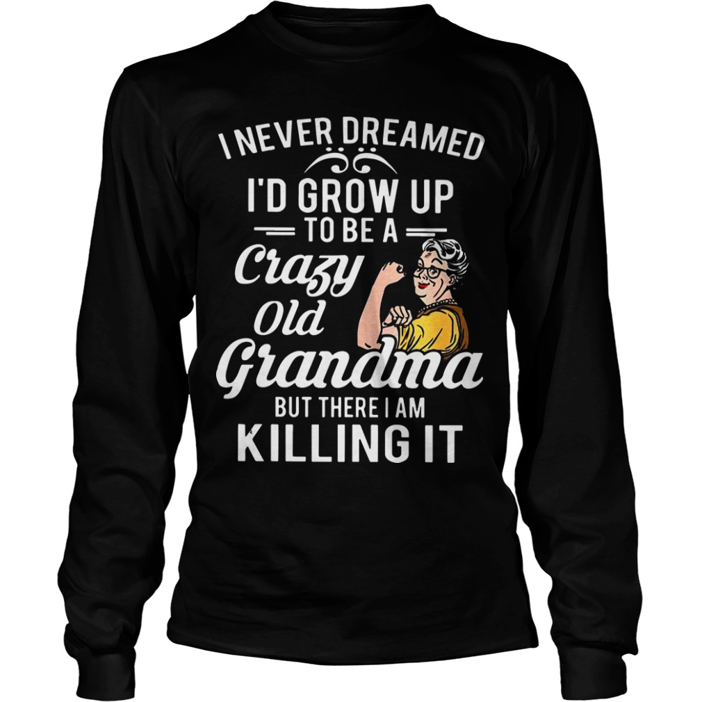 Strong Grandma I Never Dreamed I'd Grow Up To Be A Crazy Old Grandma But There I Am Killing It Longsleeve Tee