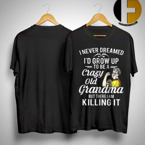 Strong Grandma I Never Dreamed I'd Grow Up To Be A Crazy Old Grandma But There I Am Killing It Shirt
