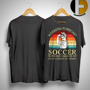 Strong Women Sunset Weekend Forecast Soccer With No Chance Of House Cleaning Or Cooking Shirt