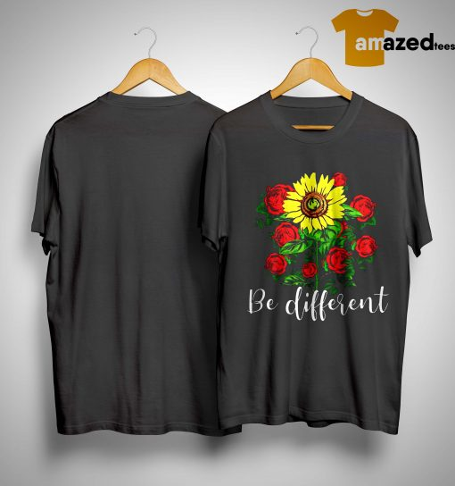 Sunflower And Rose Be Different Shirt