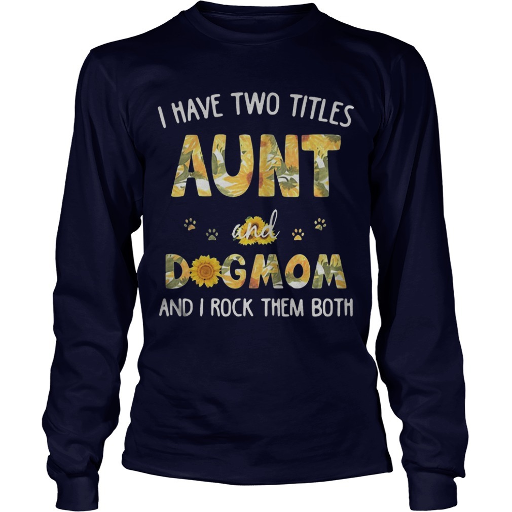 Sunflower I Have Two Titles Aunt And Dogmom And I Rock Them Both Longsleeve Tee