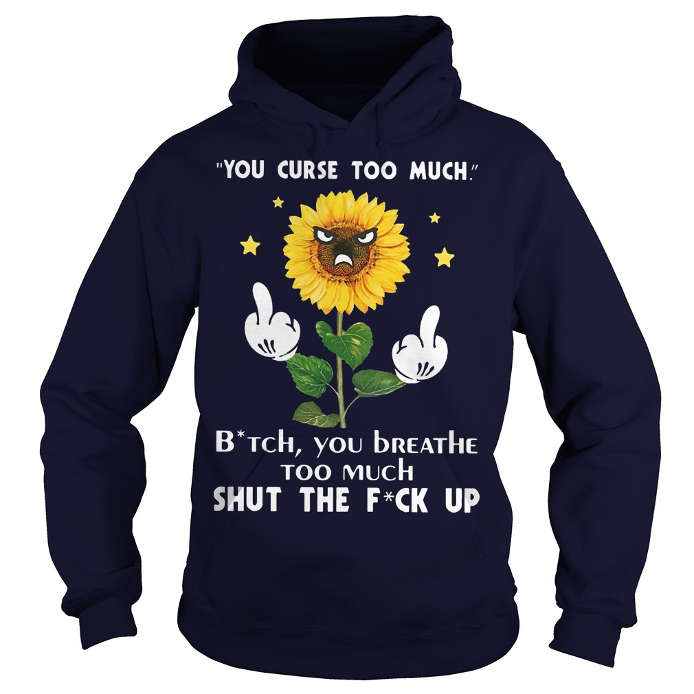 Sunflower You Curse Too Much Bitch You Breathe Too Much Shut The Fuck Up Hoodie