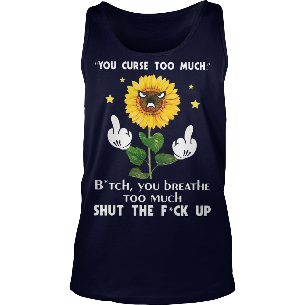 Sunflower You Curse Too Much Bitch You Breathe Too Much Shut The Fuck Up Tank Top