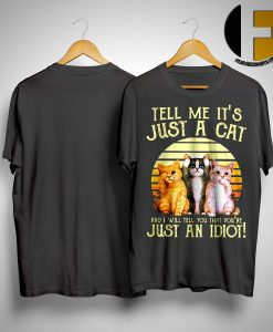 Tell Me It's Just A Cat And I Will Tell You That You're Just An Idiot Vintage Shirt