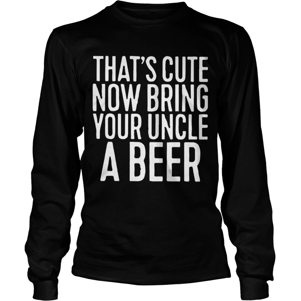 That's Cute Now Bring Your Uncle A Beer Longsleeve Tee